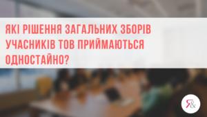 Які рішення загальних зборів учаcників ТОВ приймаються одностайно?