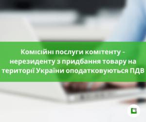 Комісійні послуги комітенту – нерезиденту з придбання товару на території України оподатковуються ПДВ