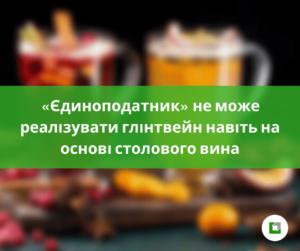 «Єдиноподатник» не може реалізувати глінтвейннавіть на основі столового вина