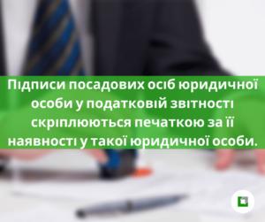 Підписи посадових осіб юридичної особи у податковій звітності скріплюються печаткою за її наявності у такої юридичної особи.
