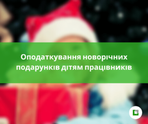 Оподаткування новорічних подарунків дітям працівників