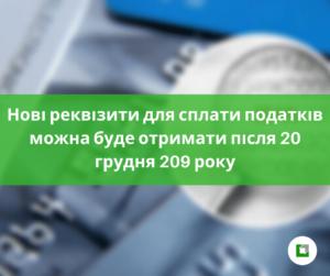 Нові реквізити для сплати податків можна буде отриматипісля 20 грудня 209 року
