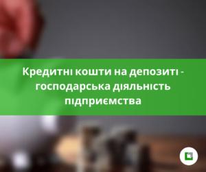 Кредитні кошти на депозиті - господарська діяльність підприємства