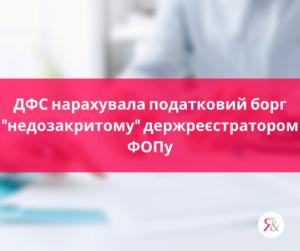 """ДФС нарахувала податковий борг """"недозакритому"""" держреєстратором ФОПу"""