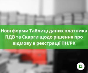 Нові форми Таблиці даних платника ПДВ та Скарги щодо рішення про відмову в реєстрації ПН/РК