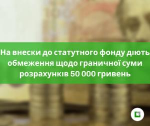 На внески до статутного фонду діють обмеження щодо граничної суми розрахунків 50 000 гривень