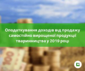 Оподаткування доходів від продажу самостійно вирощеної продукції тваринництва у 2019 році