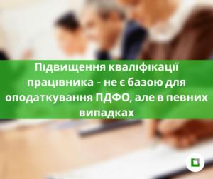 Підвищення кваліфікації працівника – не є базою для оподаткування ПДФО, але в певних випадках