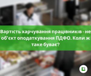 Вартість харчування працівників - не об'єкт оподаткування ПДФО.Коли ж таке буває?