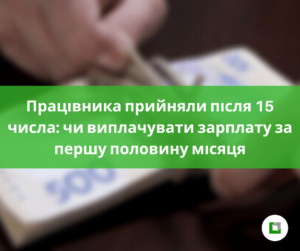 Працівника прийняли після 15 числа: чи виплачувати зарплату за першу половину місяця