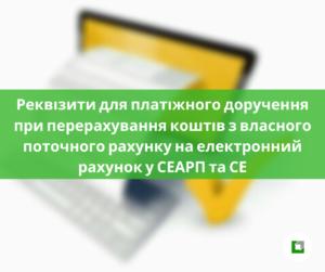 Реквізити для платіжного доручення при перерахування коштів звласного поточного рахунку на електронний рахунок у СЕАРП та СЕ