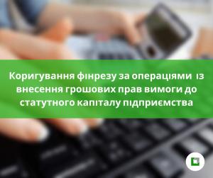 Коригування фінрезу за операціями із внесення грошових прав вимоги до статутного капіталу підприємства