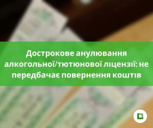 Дострокове анулювання алкогольної/тютюнової ліцензії: не передбачає повернення коштів