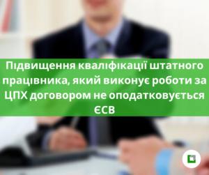 Підвищення кваліфікації штатного працівника, який виконує роботи за ЦПХ договором не оподатковується ЄСВ