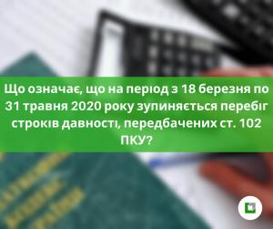 Що означає, що на період з 18 березня по 31 травня 2020 року зупиняється перебіг строків давності, передбачених ст. 102 ПКУ?