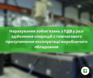 Нарахування зобов'язань з ПДВ у разі здійснення операцій з тимчасового призупинення експлуатації виробничого обладнання з огляду на відсутність замовлень на виробництво певного типу продукції