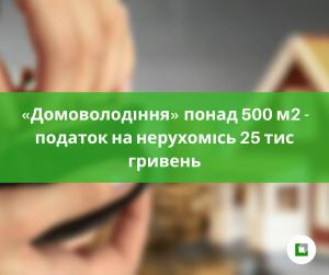 «Домоволодіння» понад 500 м2 - податок на нерухомісь 25 тис гривень