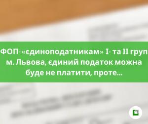 ФОП-«єдиноподатникам» І- та ІІ груп м. Львова, єдиний податок можна буде не платити, проте…