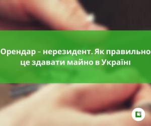 Орендар – нерезидент. Як правильно це здавати майно в Україні