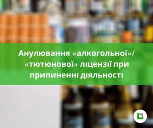 Анулювання «алкогольної»/ «тютюнової» ліцензії при припиненні діяльності