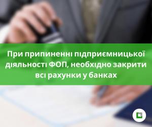 При припиненні підприємницької діяльності ФОП,необхідно закрити всі рахунки у банках