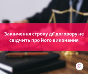 Закінчення строку дії договору не свідчить про його виконання