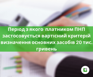 Період з якого платником ПНП застосовуєтьсявартісний критерій визначення основних засобів 20 тис. гривень