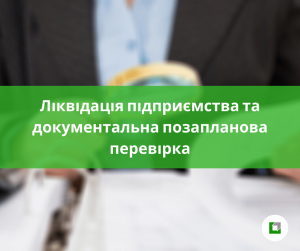 Ліквідація підприємства та документальна позапланова перевірка