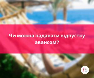 Чи можна надавати відпустку авансом?