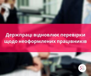 Держпраці відновлює перевірки щодо неоформлених працівників