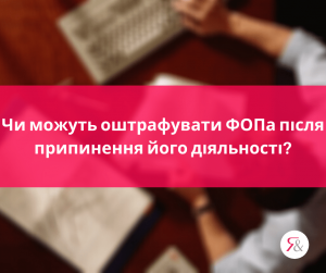 Чи можуть оштрафувати ФОПа після припинення його діяльності?