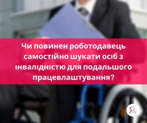 Чи повинен роботодавець самостійно шукати осіб з інвалідністю для подальшого працевлаштування?