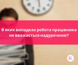В яких випадках робота працівника не вважається надурочною?