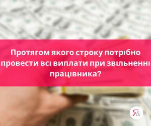 Протягом якого строку потрібно провести всі виплати при звільненні працівника?