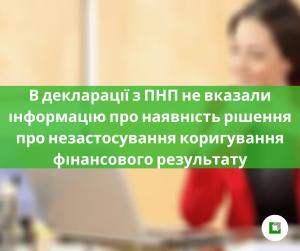В декларації з ПНП не вказали інформацію про наявність рішення про незастосування коригування фінансового результату