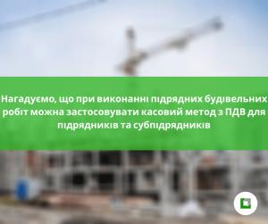 Нагадуємо, що при виконанні підрядних будівельних робіт можна застосовувати касовий метод з ПДВ для підрядників та субпідрядників