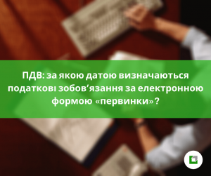 ПДВ: за якою датою визначаються податкові зобов'язання за електронною формою «первинки»?