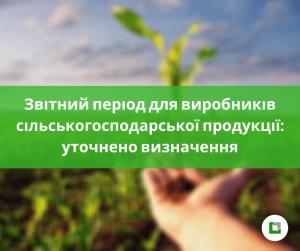 Звітний період для виробників сільськогосподарської продукції: уточнено визначення