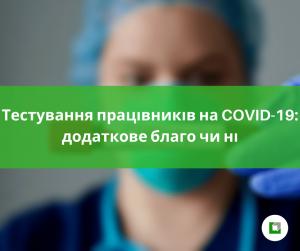 Тестування працівників на COVID-19: додаткове благо чи ні