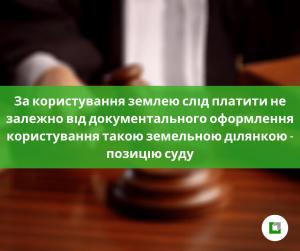 За користування землею слід платити не залежно від документального оформлення користування такою земельною ділянкою - позицію суду