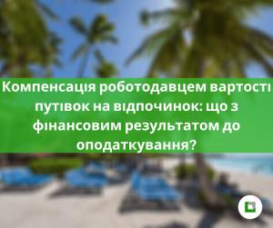 Компенсація роботодавцем вартості путівок на відпочинок: що з фінансовим результатом до оподаткування?
