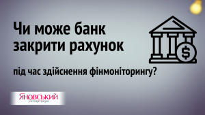 Чи можуть банки закривати рахунки клієнтів під час здійснення фінмоніторингу?