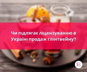 Чи підлягає ліцензуванню в Україні продаж глінтвейну?