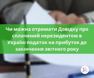 Чи можна отримати Довідку про сплачений нерезидентом в Україні податок на прибуток до закінчення звітного року