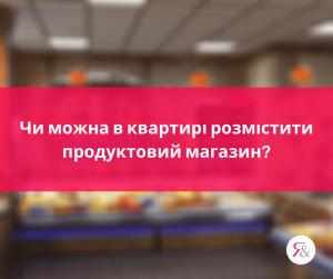 Чи можна в квартирі розмістити продуктовий магазин?