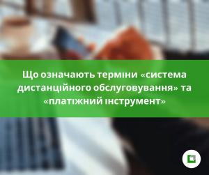 Що означають терміни «система дистанційного обслуговування» та «платіжний інструмент»