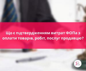 Що є підтвердженням витрат ФОПа з оплати товарів, робіт, послуг продавцю?