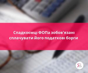 Спадкоємці ФОПа зобов'язані сплачувати його податкові борги