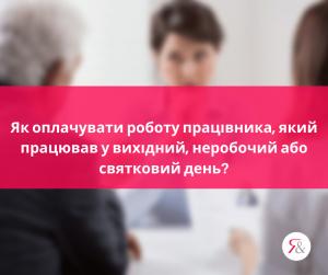 Як оплачувати роботу працівника, який працював у вихідний, неробочий або святковий день?