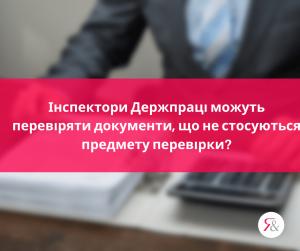 Інспектори Держпраці можуть перевіряти документи, що не стосуються предмету перевірки?